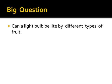  Can a light bulb be lite by different types of fruit.