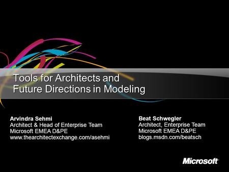 Tools for Architects and Future Directions in Modeling Beat Schwegler Architect, Enterprise Team Microsoft EMEA D&PE blogs.msdn.com/beatsch Arvindra Sehmi.