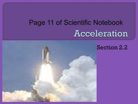 Section 2.2 Page 11 of Scientific Notebook.  Describe Motion In Terms Of Changing Velocity.  Compare Graphical Representations Of Acceleration.  Apply.
