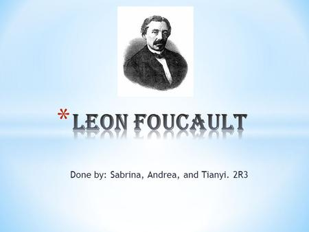 Done by: Sabrina, Andrea, and Tianyi. 2R3. * Leon Foucault was born on 18 th September 1819 and died on 11 th February 1868 at the age of 48. He was a.