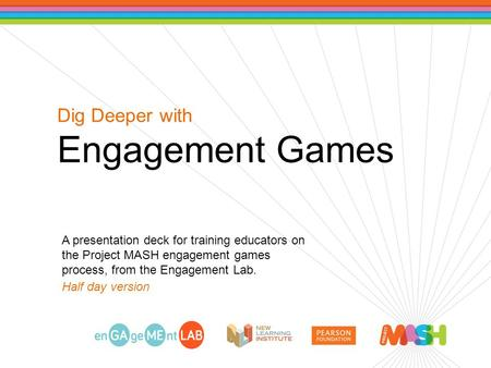 Dig Deeper with Engagement Games A presentation deck for training educators on the Project MASH engagement games process, from the Engagement Lab. Half.