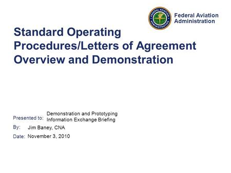 Presented to: By: Date: Federal Aviation Administration Standard Operating Procedures/Letters of Agreement Overview and Demonstration Demonstration and.