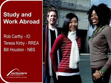 Study and Work Abroad Rob Carthy - IO Teresa Kirby - RREA Bill Houston - NBS.