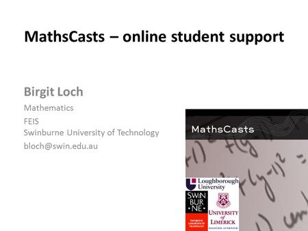 MathsCasts – online student support Birgit Loch Mathematics FEIS Swinburne University of Technology