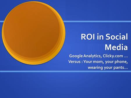 ROI in Social Media Google Analytics, Clicky.com … Versus : Your mom, your phone, wearing your pants…