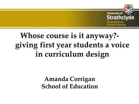 Whose course is it anyway?- giving first year students a voice in curriculum design Amanda Corrigan School of Education.