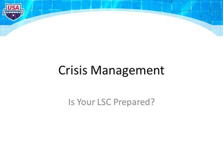 Crisis Management Is Your LSC Prepared?. What If? …a swimmer is critically injured or killed? …your LSC is sued? …your General Chair is arrested? …there.
