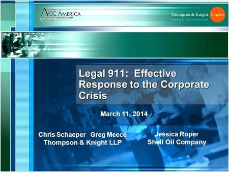 Legal 911: Effective Response to the Corporate Crisis Chris Schaeper Greg Meece Thompson & Knight LLP Jessica Roper Shell Oil Company March 11, 2014.