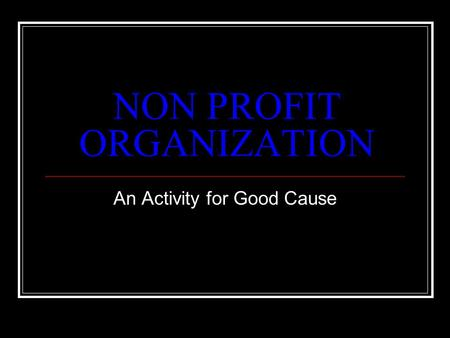 NON PROFIT ORGANIZATION An Activity for Good Cause.