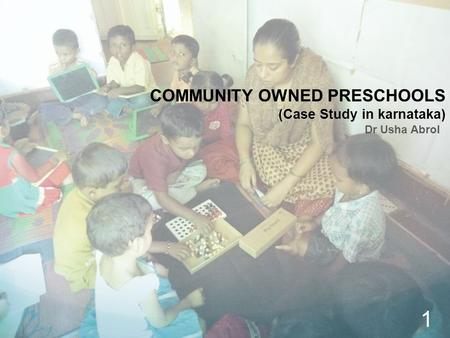COMMUNITY OWNED PRESCHOOLS (Case Study in karnataka) Dr Usha Abrol 1.