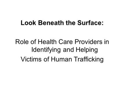 Look Beneath the Surface: Role of Health Care Providers in Identifying and Helping Victims of Human Trafficking.