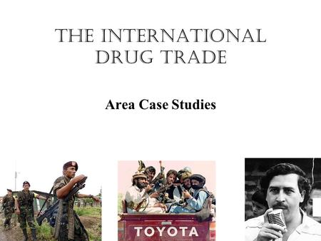 The International Drug Trade Area Case Studies. Types of Security Military Economic Political Environmental THE INTERNATIONAL DRUG TRADE HAS A NEGATIVE.
