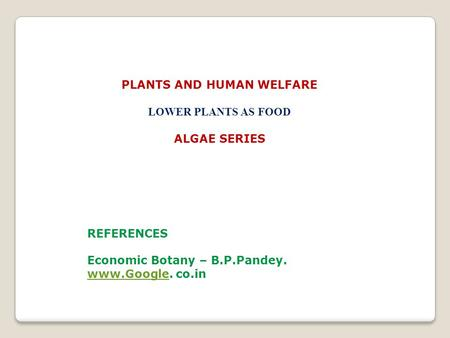 PLANTS AND HUMAN WELFARE LOWER PLANTS AS FOOD ALGAE SERIES REFERENCES Economic Botany – B.P.Pandey. www.Googlewww.Google. co.in.