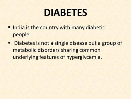 DIABETES  India is the country with many diabetic people.  Diabetes is not a single disease but a group of metabolic disorders sharing common underlying.