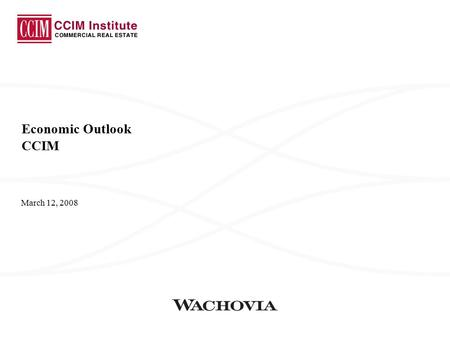 March 12, 2008 Economic Outlook CCIM. Wachovia Economics Group 2 Economic Growth We Are Now Forecasting A Modest Decline In Real GDP The first half of.