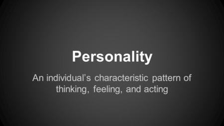 Personality An individual's characteristic pattern of thinking, feeling, and acting.