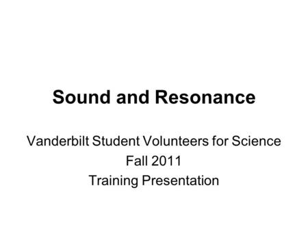 Sound and Resonance Vanderbilt Student Volunteers for Science Fall 2011 Training Presentation.