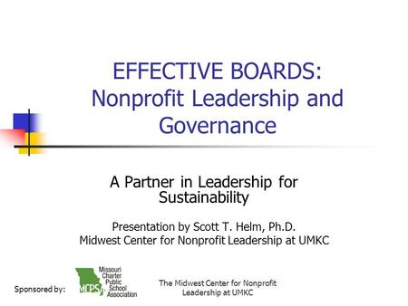 The Midwest Center for Nonprofit Leadership at UMKC EFFECTIVE BOARDS: Nonprofit Leadership and Governance A Partner in Leadership for Sustainability Presentation.