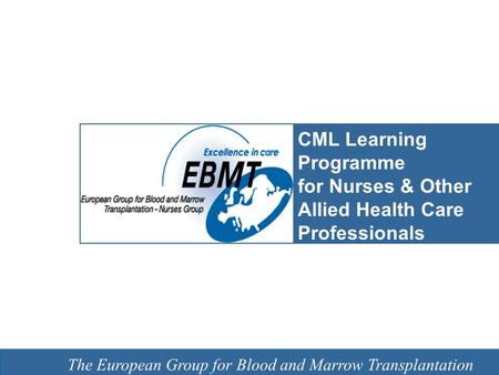 EBMT Slide template Barcelona 7 February 2008 The European Group for Blood and Marrow Transplantation CML Learning Programme for Nurses & Other Allied.