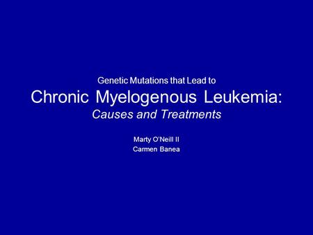 Genetic Mutations that Lead to Chronic Myelogenous Leukemia: Causes and Treatments Marty O'Neill II Carmen Banea.