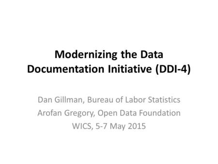 Modernizing the Data Documentation Initiative (DDI-4) Dan Gillman, Bureau of Labor Statistics Arofan Gregory, Open Data Foundation WICS, 5-7 May 2015.