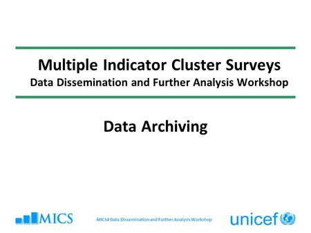 Multiple Indicator Cluster Surveys Data Dissemination and Further Analysis Workshop Data Archiving MICS4 Data Dissemination and Further Analysis Workshop.