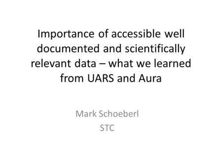 Importance of accessible well documented and scientifically relevant data – what we learned from UARS and Aura Mark Schoeberl STC.