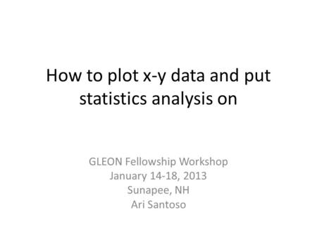 How to plot x-y data and put statistics analysis on GLEON Fellowship Workshop January 14-18, 2013 Sunapee, NH Ari Santoso.