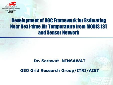 Dr. Sarawut NINSAWAT GEO Grid Research Group/ITRI/AIST GEO Grid Research Group/ITRI/AIST Development of OGC Framework for Estimating Near Real-time Air.