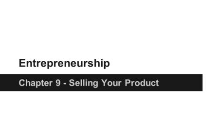 Entrepreneurship Chapter 9 - Selling Your Product.