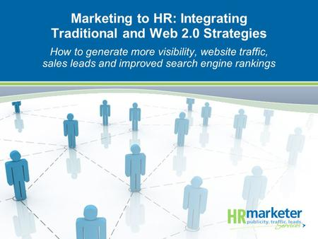 Marketing to HR: Integrating Traditional and Web 2.0 Strategies How to generate more visibility, website traffic, sales leads and improved search engine.
