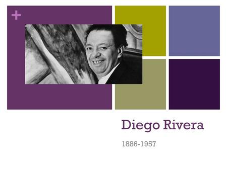 + Diego Rivera 1886-1957. + Diego Rivera Considered the Greatest Mexican Painter of the 20 th Century Had great influence on the international art world.