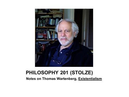 PHILOSOPHY 201 (STOLZE) Notes on Thomas Wartenberg, Existentialism.