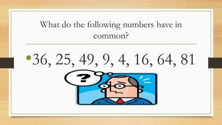 What do the following numbers have in common? 36, 25, 49, 9, 4, 16, 64, 81.