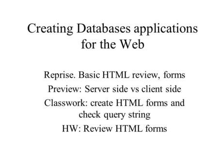 Creating Databases applications for the Web Reprise. Basic HTML review, forms Preview: Server side vs client side Classwork: create HTML forms and check.