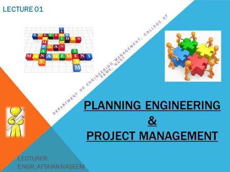 PLANNING ENGINEERING & PROJECT MANAGEMENT DEPARTMENT OF ENGINEERING MANAGEMENT, COLLEGE OF E&ME, NUST LECTURER: ENGR. AFSHAN NASEEM LECTURE 01.