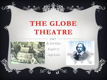 THE GLOBE THEATRE By Seth Glass English 12 Angie Lewis.