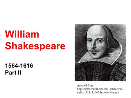 Adapted from  nglish_321_S2005/Introduction.ppt William Shakespeare 1564-1616 Part II.