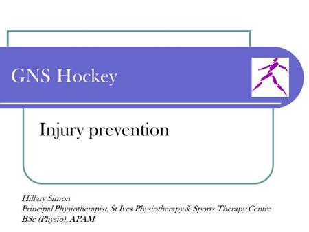 GNS Hockey Injury prevention Hillary Simon Principal Physiotherapist, St Ives Physiotherapy & Sports Therapy Centre BSc (Physio), APAM.