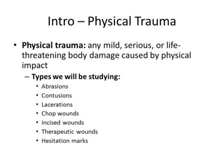 Intro – Physical Trauma Physical trauma: any mild, serious, or life- threatening body damage caused by physical impact – Types we will be studying: Abrasions.