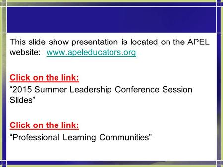 "This slide show presentation is located on the APEL website: www.apeleducators.orgwww.apeleducators.org Click on the link: ""2015 Summer Leadership Conference."