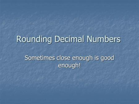 Rounding Decimal Numbers Sometimes close enough is good enough!