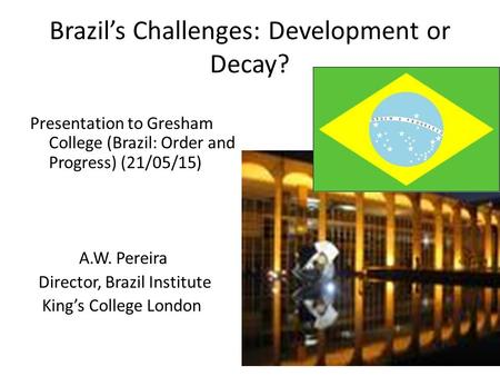Brazil's Challenges: Development or Decay? Presentation to Gresham College (Brazil: Order and Progress) (21/05/15) A.W. Pereira Director, Brazil Institute.