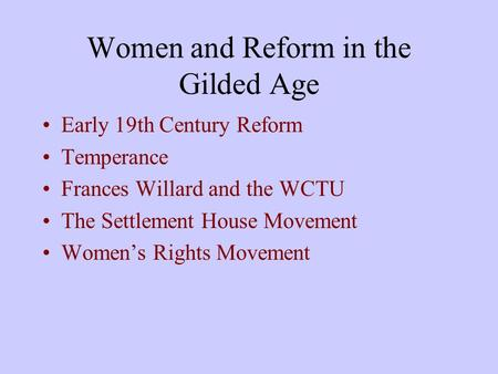 Women and Reform in the Gilded Age Early 19th Century Reform Temperance Frances Willard and the WCTU The Settlement House Movement Women's Rights Movement.