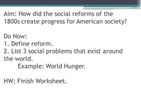 Aim: How did the social reforms of the 1800s create progress for American society? Do Now: 1. Define reform. 2. List 3 social problems that exist around.
