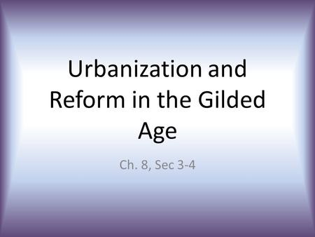 Urbanization and Reform in the Gilded Age Ch. 8, Sec 3-4.