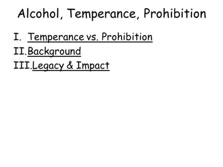 Alcohol, Temperance, Prohibition I.Temperance vs. ProhibitionTemperance vs. Prohibition II.BackgroundBackground III.Legacy & ImpactLegacy & Impact.