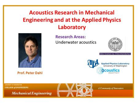 Mechanical Engineering UNIVERSITY OF WASHINGTON COLLEGE of ENGINEERING A Community of Innovators Prof. Peter Dahl Acoustics Research in Mechanical Engineering.