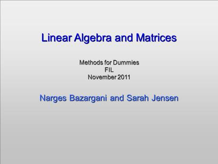 Linear Algebra and Matrices Methods for Dummies FIL November 2011 Narges Bazargani and Sarah Jensen Linear Algebra and Matrices Methods for Dummies FIL.