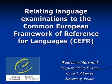 Relating language examinations to the Common European Framework of Reference for Languages (CEFR) Waldemar Martyniuk Waldemar Martyniuk Language Policy.